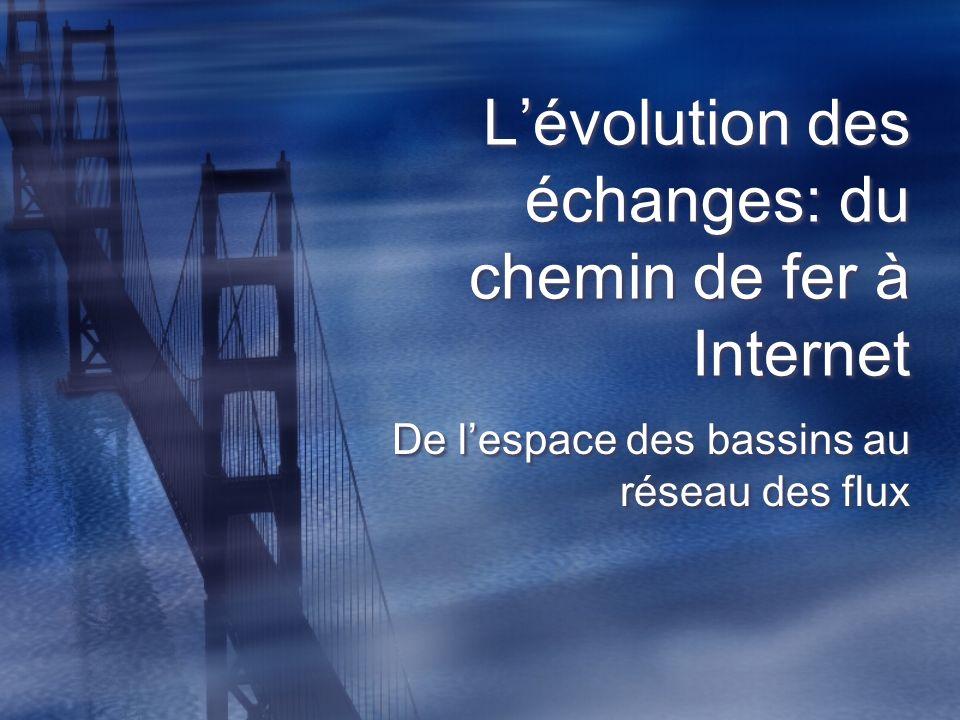 Lévolution des échanges: du chemin de fer à Internet De lespace des bassins au réseau des flux