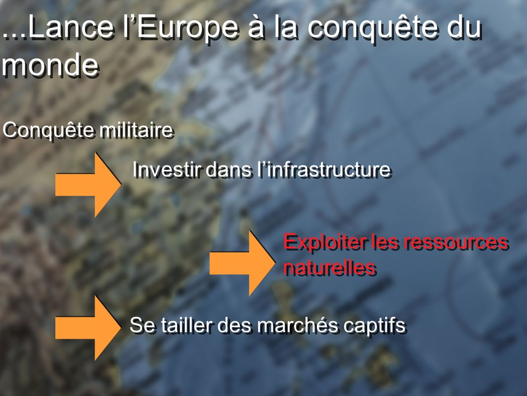 ...Lance lEurope à la conquête du monde Conquête militaire Investir dans linfrastructure Exploiter les ressources naturelles Se tailler des marchés captifs