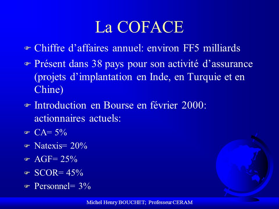 Michel Henry BOUCHET; Professeur CERAM La COFACE F Chiffre daffaires annuel: environ FF5 milliards F Présent dans 38 pays pour son activité dassurance