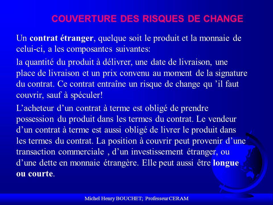 Michel Henry BOUCHET; Professeur CERAM COUVERTURE DES RISQUES DE CHANGE Un contrat étranger, quelque soit le produit et la monnaie de celui-ci, a les
