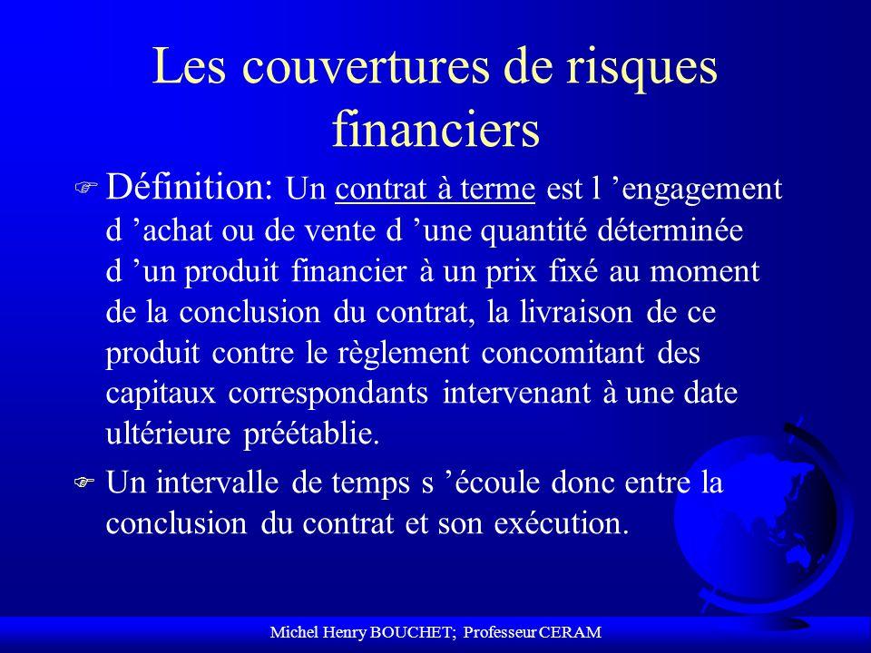 Michel Henry BOUCHET; Professeur CERAM Les couvertures de risques financiers F Définition: Un contrat à terme est l engagement d achat ou de vente d u