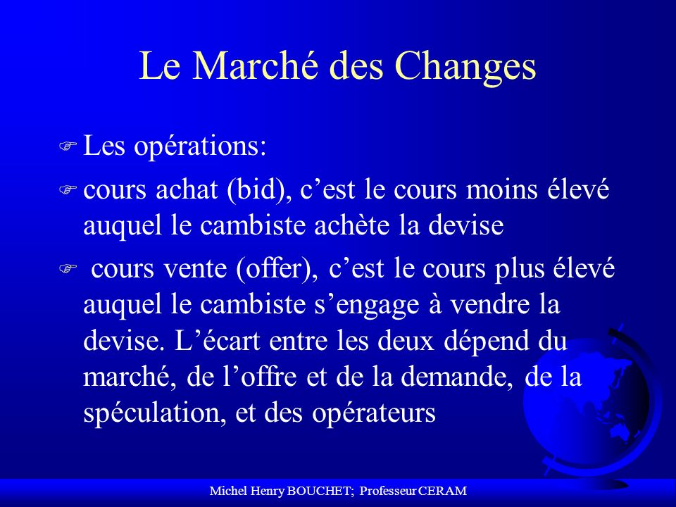 Michel Henry BOUCHET; Professeur CERAM Le Marché des Changes F Les opérations: F cours achat (bid), cest le cours moins élevé auquel le cambiste achèt