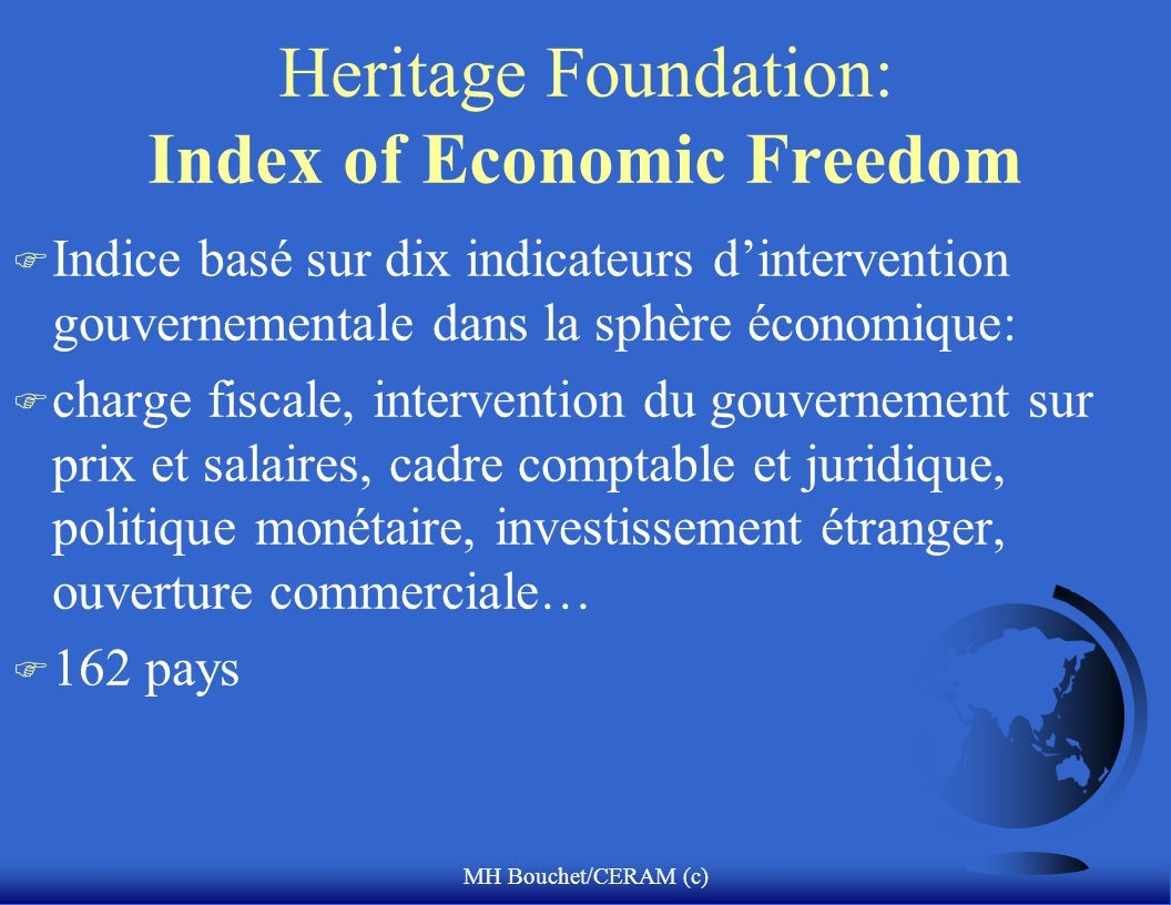 MH Bouchet/CERAM (c) Heritage Foundation: Index of Economic Freedom F Indice basé sur dix indicateurs dintervention gouvernementale dans la sphère économique: F charge fiscale, intervention du gouvernement sur prix et salaires, cadre comptable et juridique, politique monétaire, investissement étranger, ouverture commerciale… F 162 pays