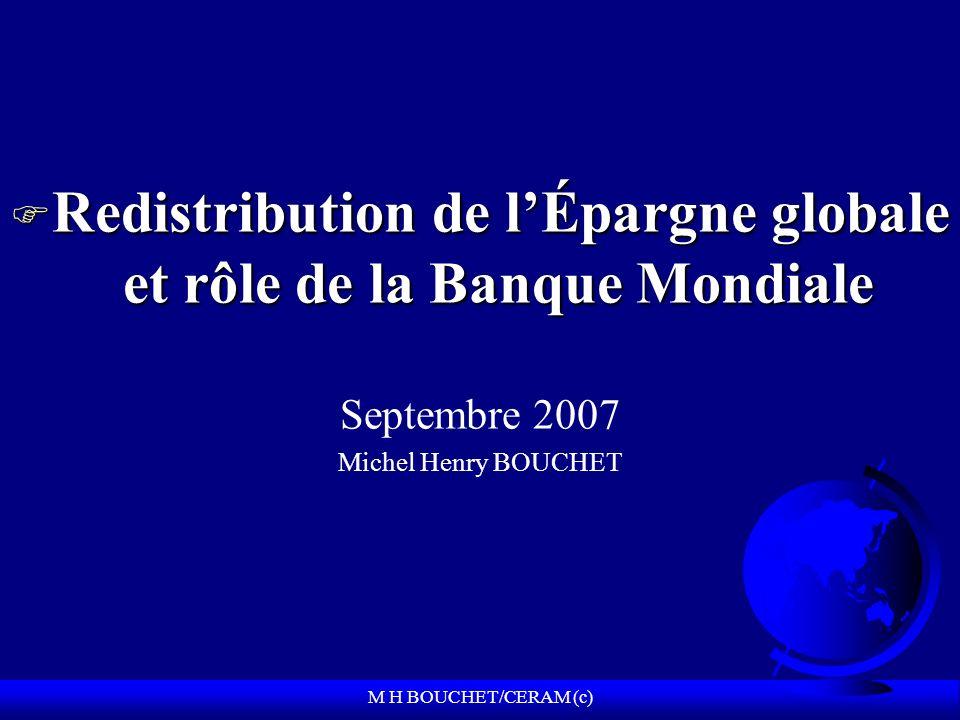 M H BOUCHET/CERAM (c) F Redistribution de lÉpargne globale et rôle de la Banque Mondiale Septembre 2007 Michel Henry BOUCHET