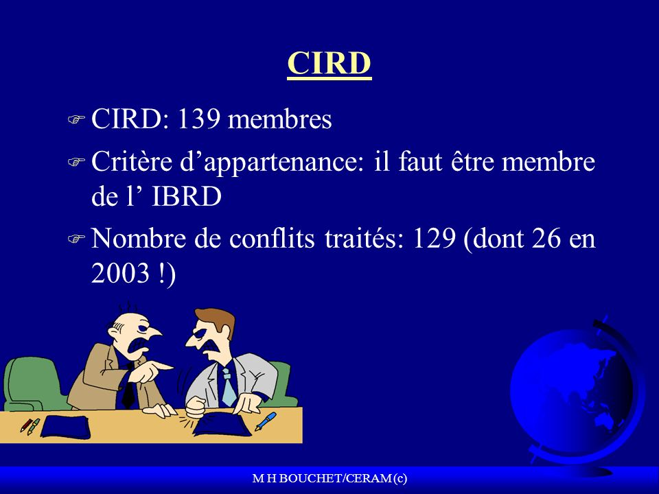 M H BOUCHET/CERAM (c) CIRD F CIRD: 139 membres F Critère dappartenance: il faut être membre de l IBRD F Nombre de conflits traités: 129 (dont 26 en 2003 !)