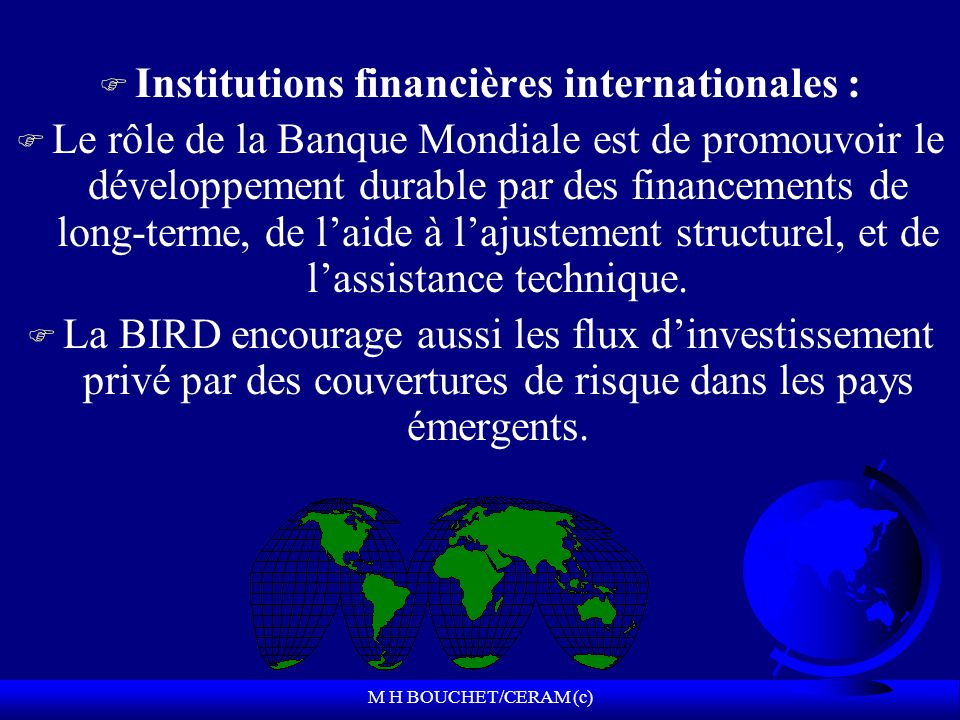 M H BOUCHET/CERAM (c) F Institutions financières internationales : F Le rôle de la Banque Mondiale est de promouvoir le développement durable par des financements de long-terme, de laide à lajustement structurel, et de lassistance technique.