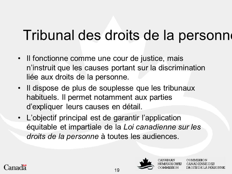 19 Tribunal des droits de la personne Il fonctionne comme une cour de justice, mais ninstruit que les causes portant sur la discrimination liée aux droits de la personne.