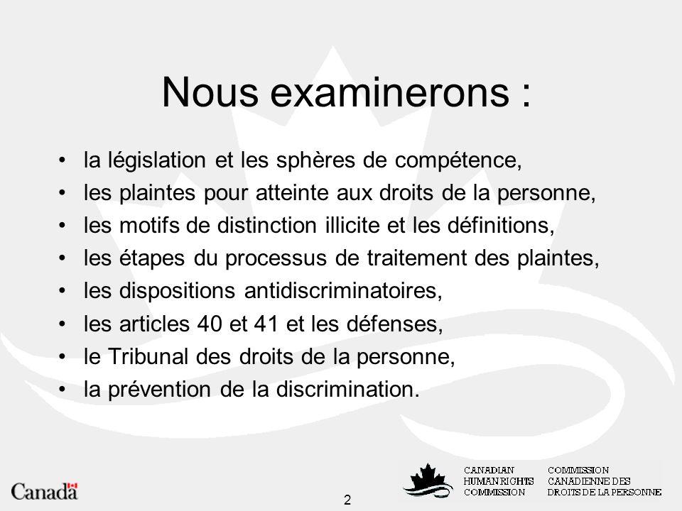 2 Nous examinerons : la législation et les sphères de compétence, les plaintes pour atteinte aux droits de la personne, les motifs de distinction illicite et les définitions, les étapes du processus de traitement des plaintes, les dispositions antidiscriminatoires, les articles 40 et 41 et les défenses, le Tribunal des droits de la personne, la prévention de la discrimination.