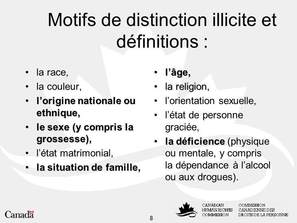 9 Motifs de distinction illicite et définitions Discrimination : le traitement différentiel fondé sur un des motifs de distinction illicite énumérés dans la Loi.