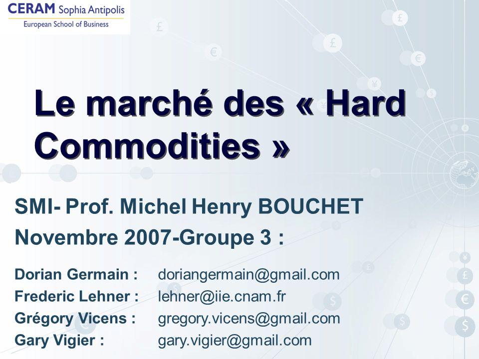 Le marché des « Hard Commodities » SMI- Prof. Michel Henry BOUCHET Novembre 2007-Groupe 3 : Dorian Germain : doriangermain@gmail.com Frederic Lehner :