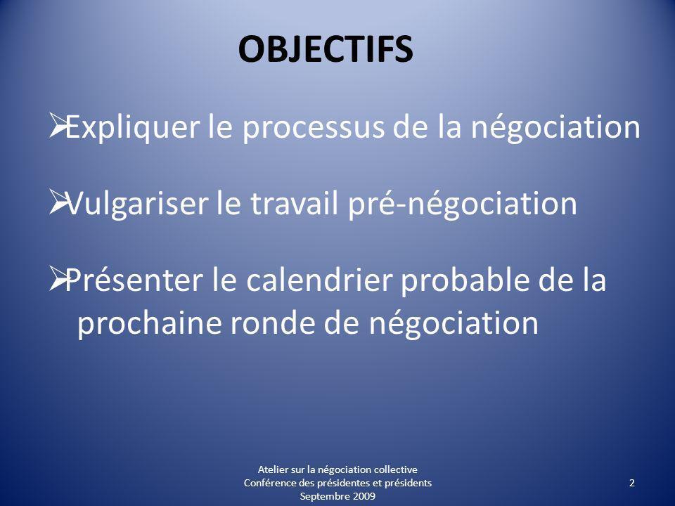 OBJECTIFS Expliquer le processus de la négociation Vulgariser le travail pré-négociation Présenter le calendrier probable de la prochaine ronde de négociation 2 Atelier sur la négociation collective Conférence des présidentes et présidents Septembre 2009