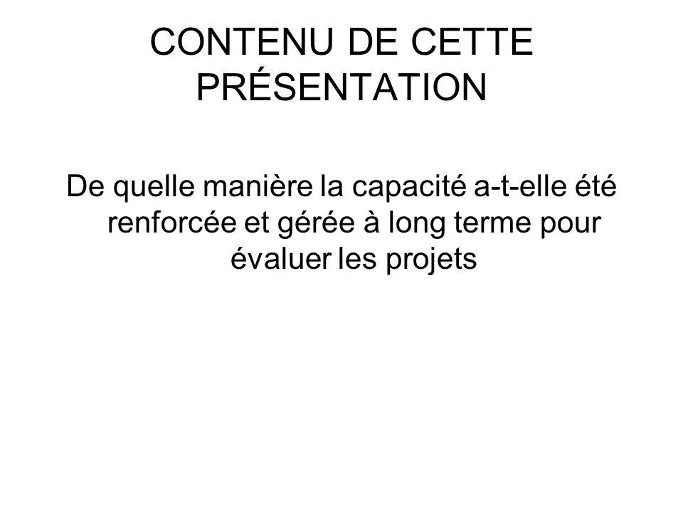 CONTENU DE CETTE PRÉSENTATION De quelle manière la capacité a-t-elle été renforcée et gérée à long terme pour évaluer les projets