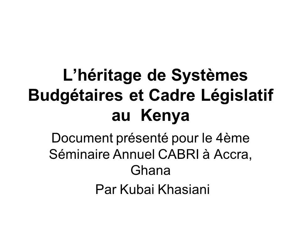 Lhéritage de Systèmes Budgétaires et Cadre Législatif au Kenya Document présenté pour le 4ème Séminaire Annuel CABRI à Accra, Ghana Par Kubai Khasiani