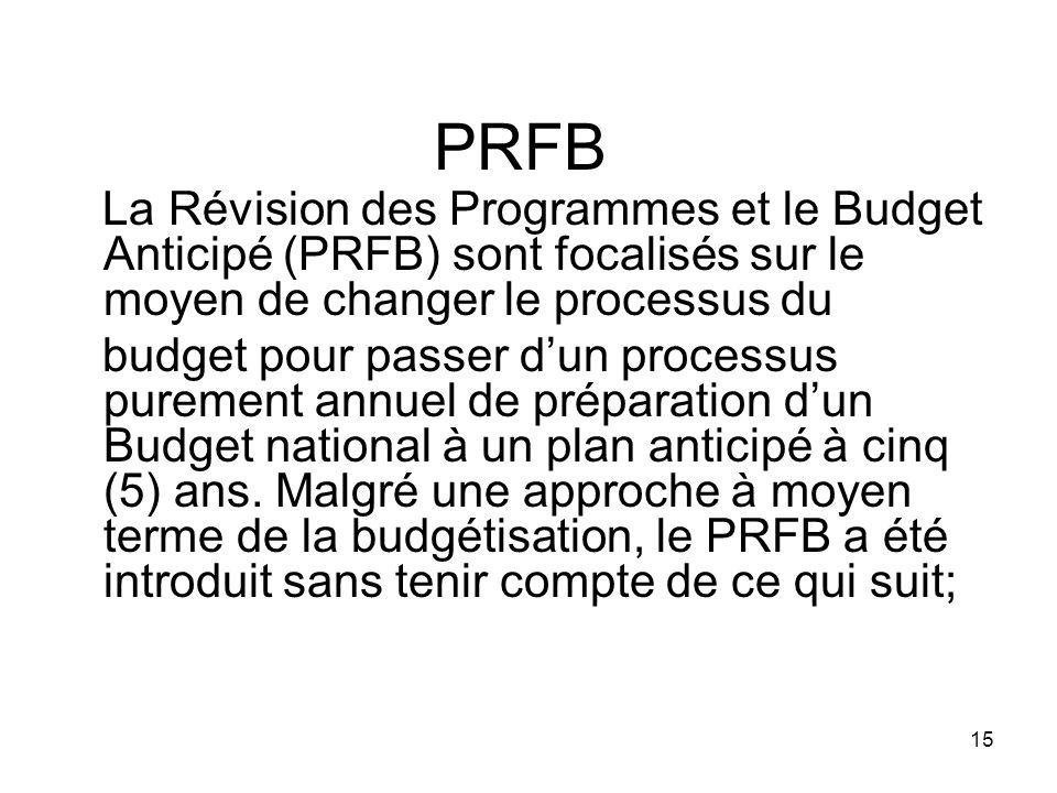 PRFB La Révision des Programmes et le Budget Anticipé (PRFB) sont focalisés sur le moyen de changer le processus du budget pour passer dun processus purement annuel de préparation dun Budget national à un plan anticipé à cinq (5) ans.