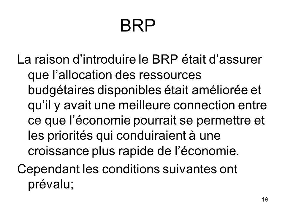 BRP La raison dintroduire le BRP était dassurer que lallocation des ressources budgétaires disponibles était améliorée et quil y avait une meilleure connection entre ce que léconomie pourrait se permettre et les priorités qui conduiraient à une croissance plus rapide de léconomie.