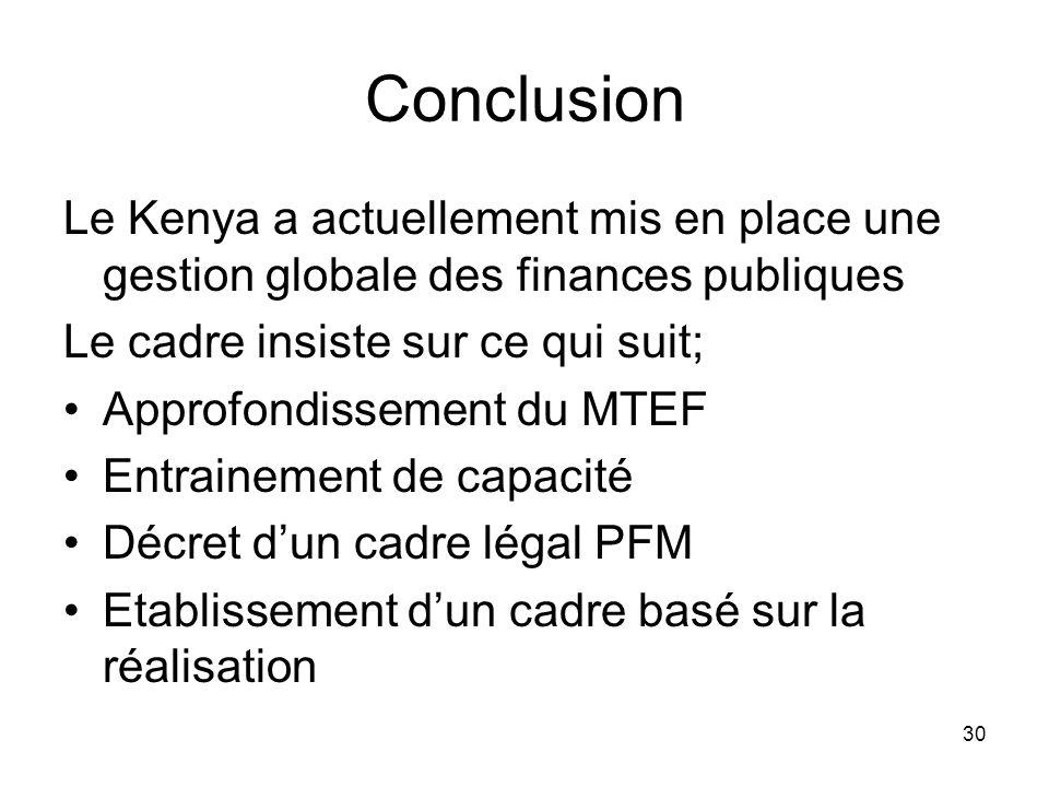 Conclusion Le Kenya a actuellement mis en place une gestion globale des finances publiques Le cadre insiste sur ce qui suit; Approfondissement du MTEF Entrainement de capacité Décret dun cadre légal PFM Etablissement dun cadre basé sur la réalisation 30