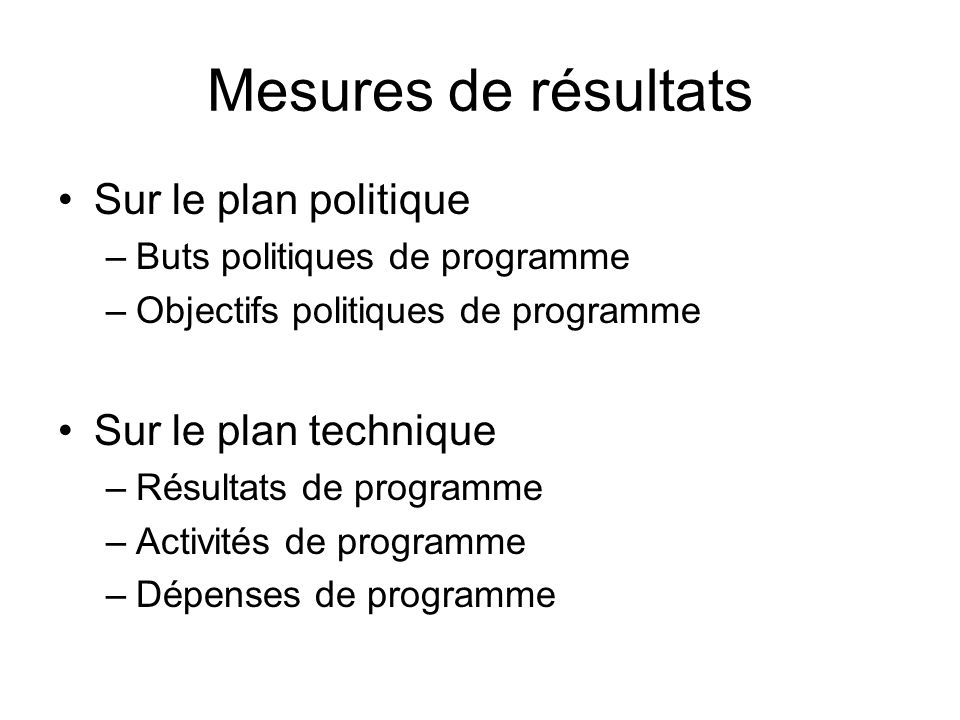 Mesures de résultats Sur le plan politique –Buts politiques de programme –Objectifs politiques de programme Sur le plan technique –Résultats de progra