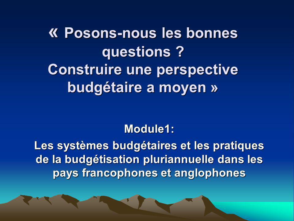 « Posons-nous les bonnes questions ? Construire une perspective budgétaire a moyen » Module1: Les systèmes budgétaires et les pratiques de la budgétis