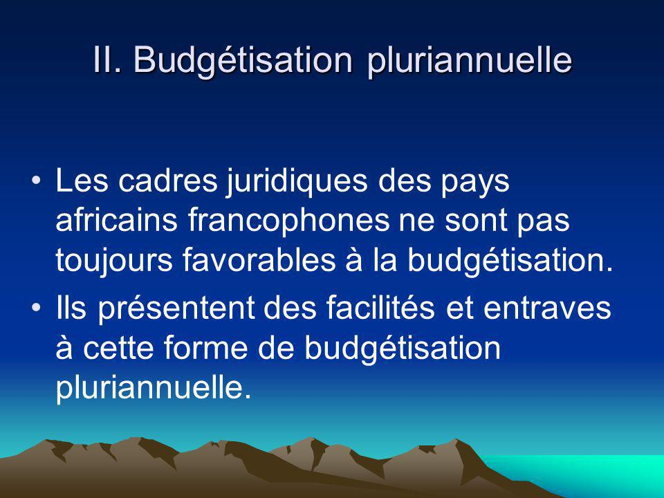 II. Budgétisation pluriannuelle Les cadres juridiques des pays africains francophones ne sont pas toujours favorables à la budgétisation. Ils présente