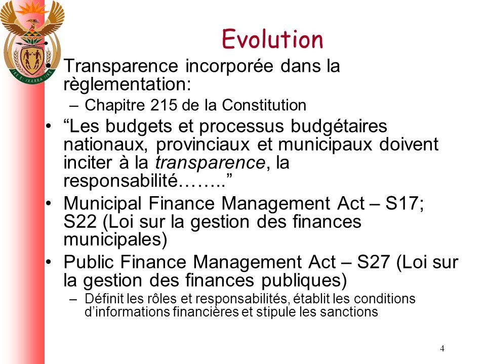 4 Evolution Transparence incorporée dans la règlementation: –Chapitre 215 de la Constitution Les budgets et processus budgétaires nationaux, provinciaux et municipaux doivent inciter à la transparence, la responsabilité……..