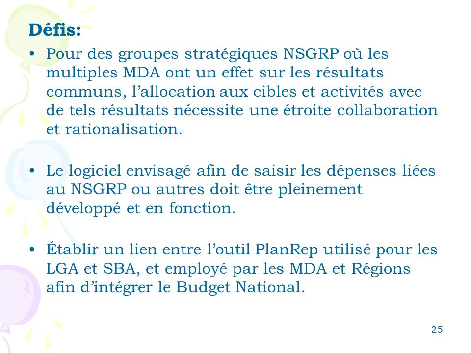25 Défis: Pour des groupes stratégiques NSGRP où les multiples MDA ont un effet sur les résultats communs, lallocation aux cibles et activités avec de tels résultats nécessite une étroite collaboration et rationalisation.