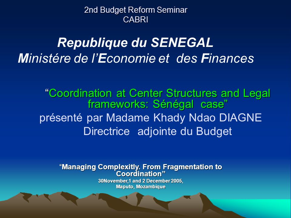 2nd Budget Reform Seminar CABRI Coordination at Center Structures and Legal frameworks: Sénégal caseCoordination at Center Structures and Legal frameworks: Sénégal case présenté par Madame Khady Ndao DIAGNE Directrice adjointe du Budget Republique du SENEGAL Ministére de lEconomie et des Finances Managing Complexitly.