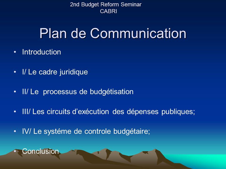 Plan de Communication Introduction I/ Le cadre juridique II/ Le processus de budgétisation III/ Les circuits dexécution des dépenses publiques; IV/ Le systéme de controle budgétaire; Conclusion 2nd Budget Reform Seminar CABRI
