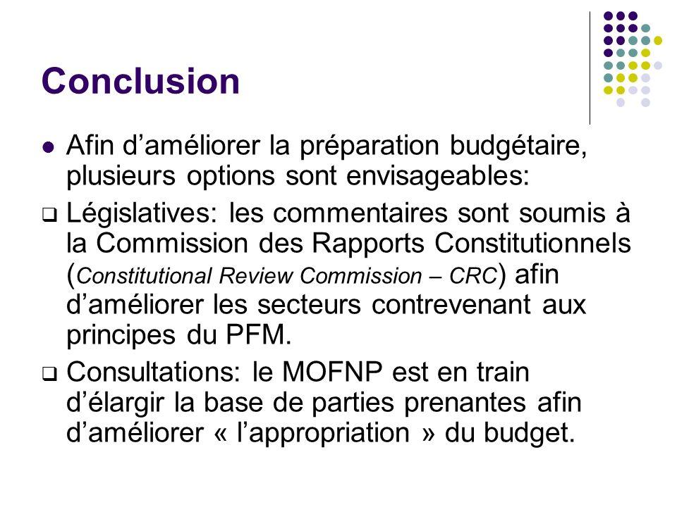 Conclusion Afin daméliorer la préparation budgétaire, plusieurs options sont envisageables: Législatives: les commentaires sont soumis à la Commission des Rapports Constitutionnels ( Constitutional Review Commission – CRC ) afin daméliorer les secteurs contrevenant aux principes du PFM.