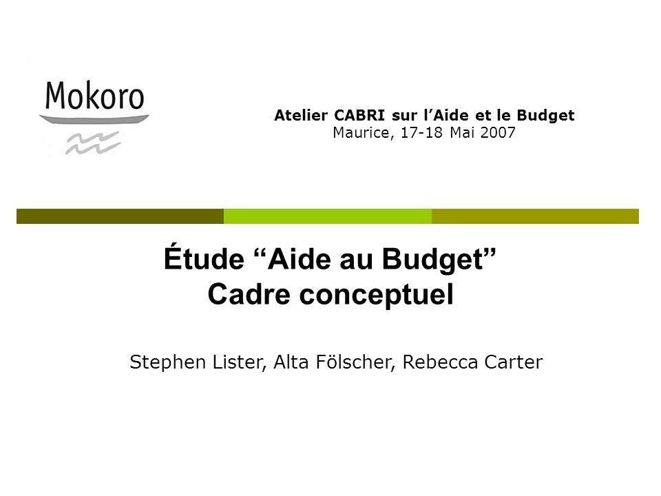 Étude Aide au Budget Cadre conceptuel Atelier CABRI sur lAide et le Budget Maurice, 17-18 Mai 2007 Stephen Lister, Alta Fölscher, Rebecca Carter