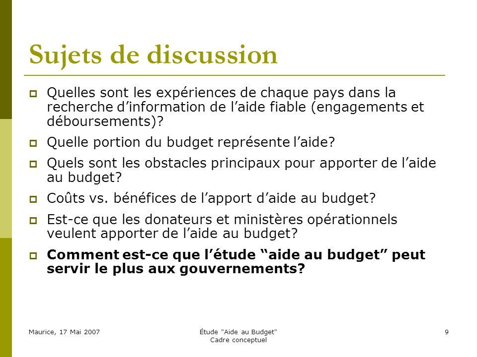 Maurice, 17 Mai 2007Étude Aide au Budget Cadre conceptuel 9 Sujets de discussion Quelles sont les expériences de chaque pays dans la recherche dinformation de laide fiable (engagements et déboursements).