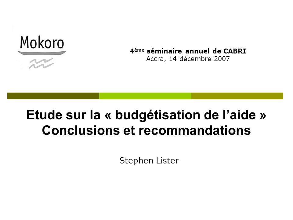 Etude sur la « budgétisation de laide » Conclusions et recommandations 4 ème séminaire annuel de CABRI Accra, 14 décembre 2007 Stephen Lister