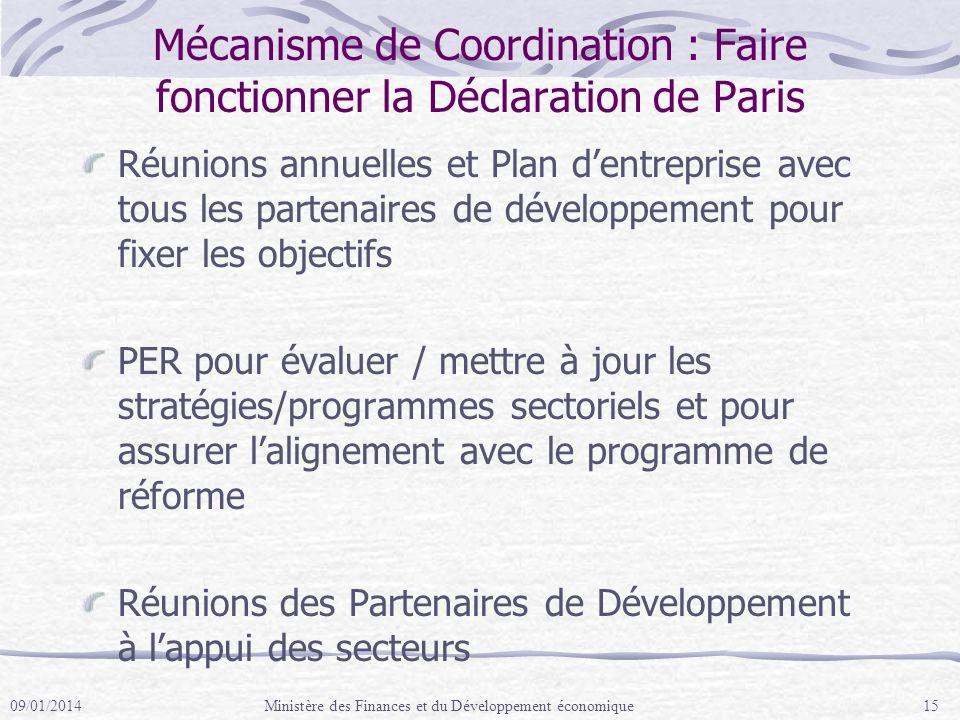 Mécanisme de Coordination : Faire fonctionner la Déclaration de Paris Réunions annuelles et Plan dentreprise avec tous les partenaires de développement pour fixer les objectifs PER pour évaluer / mettre à jour les stratégies/programmes sectoriels et pour assurer lalignement avec le programme de réforme Réunions des Partenaires de Développement à lappui des secteurs 09/01/2014Ministère des Finances et du Développement économique15