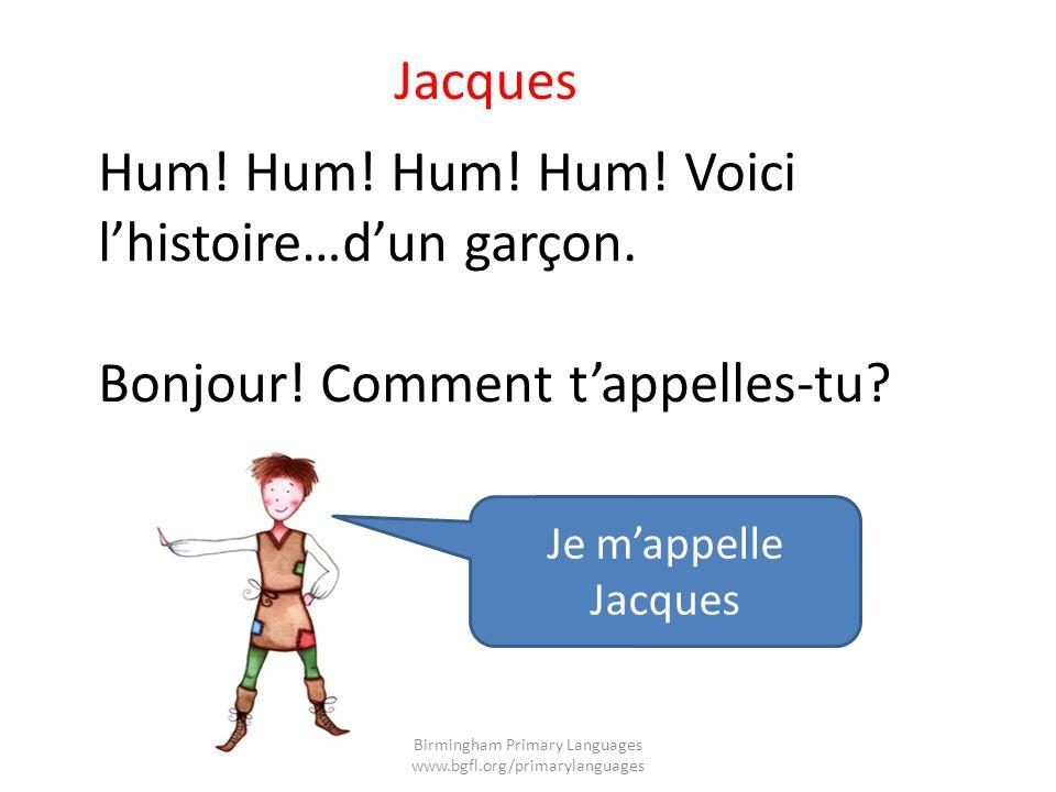 Hum! Hum! Hum! Hum! Voici lhistoire…dun garçon. Bonjour! Comment tappelles-tu? Jacques Je mappelle Jacques Birmingham Primary Languages www.bgfl.org/p