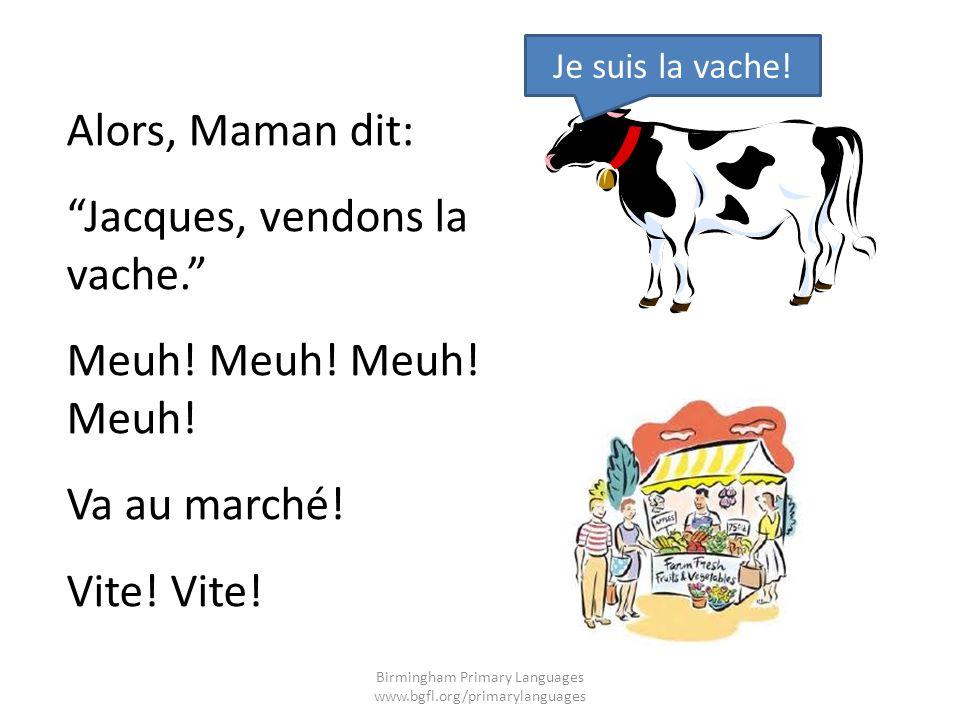 Alors, Maman dit: Jacques, vendons la vache. Meuh! Meuh! Va au marché! Vite! Je suis la vache! Birmingham Primary Languages www.bgfl.org/primarylangua