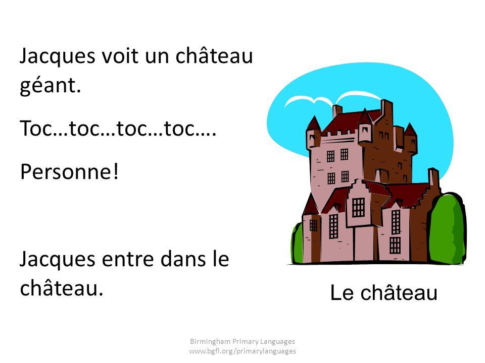 Jacques voit un château géant. Toc…toc…toc…toc…. Personne! Jacques entre dans le château. Le château Birmingham Primary Languages www.bgfl.org/primary