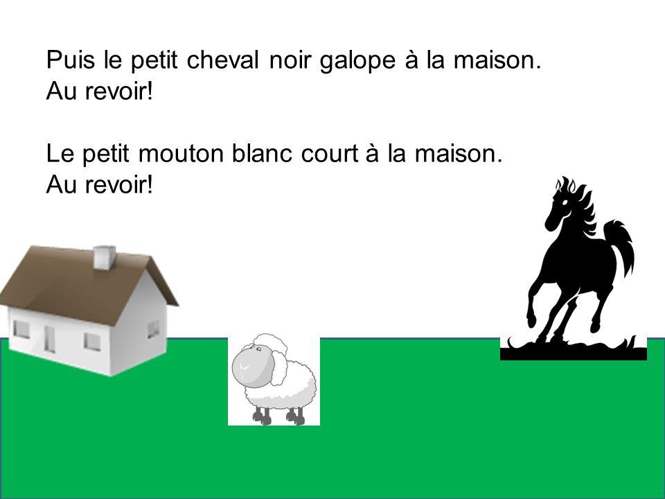 Puis le petit cheval noir galope à la maison. Au revoir! Le petit mouton blanc court à la maison. Au revoir!