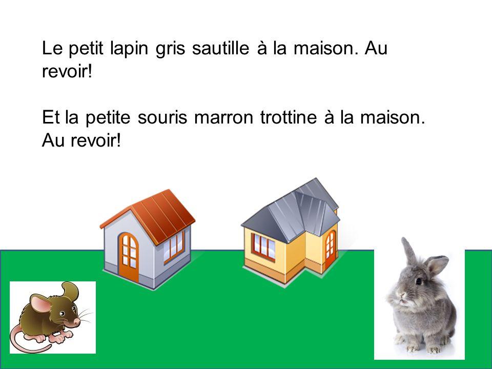Le petit lapin gris sautille à la maison. Au revoir! Et la petite souris marron trottine à la maison. Au revoir!