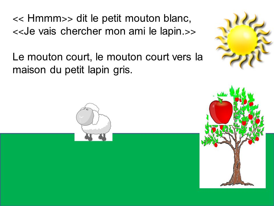 ˂˂ Hmmm ˃˃ dit le petit mouton blanc, ˂˂ Je vais chercher mon ami le lapin. ˃˃ Le mouton court, le mouton court vers la maison du petit lapin gris.
