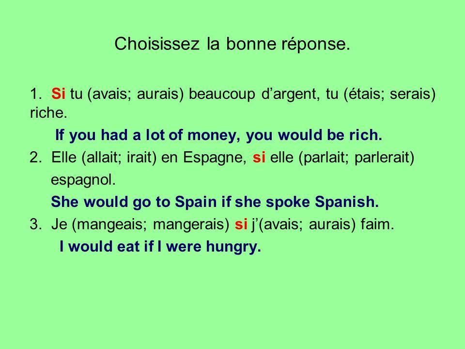 Choisissez la bonne réponse. 1. Si tu (avais; aurais) beaucoup dargent, tu (étais; serais) riche. If you had a lot of money, you would be rich. 2. Ell