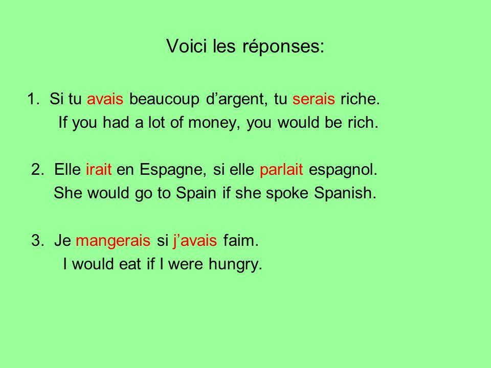 Voici les réponses: 1. Si tu avais beaucoup dargent, tu serais riche. If you had a lot of money, you would be rich. 2. Elle irait en Espagne, si elle
