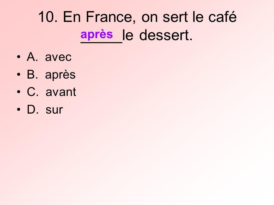 10. En France, on sert le café _____le dessert. A. avec B. après C. avant D. sur après