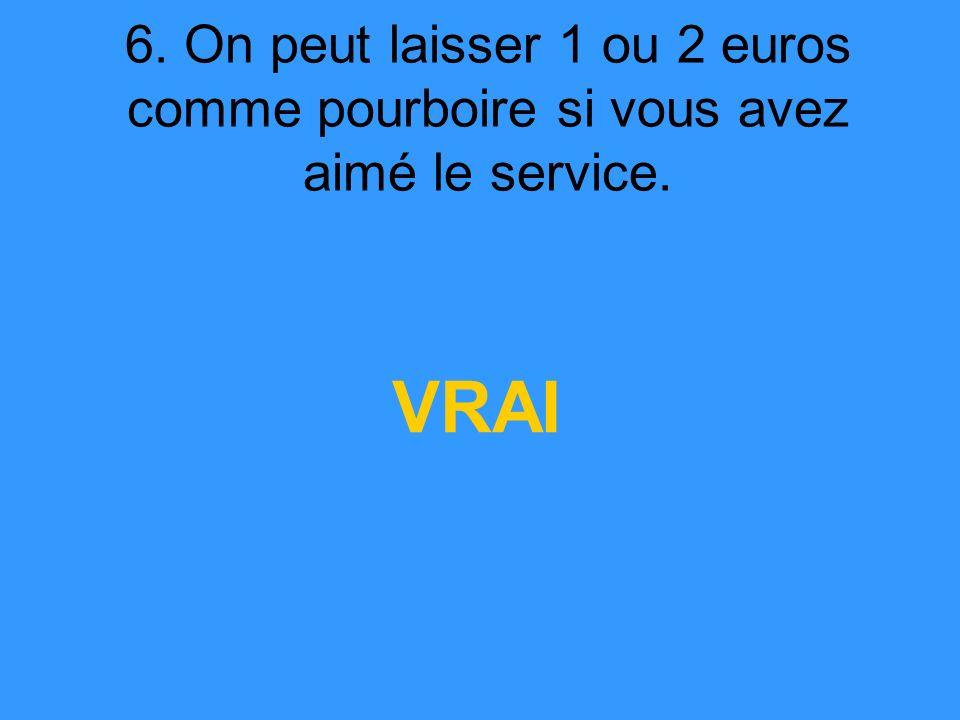6. On peut laisser 1 ou 2 euros comme pourboire si vous avez aimé le service. VRAI