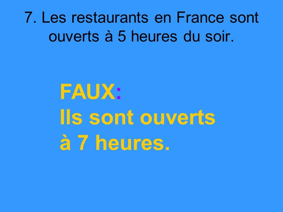7. Les restaurants en France sont ouverts à 5 heures du soir. FAUX: Ils sont ouverts à 7 heures.
