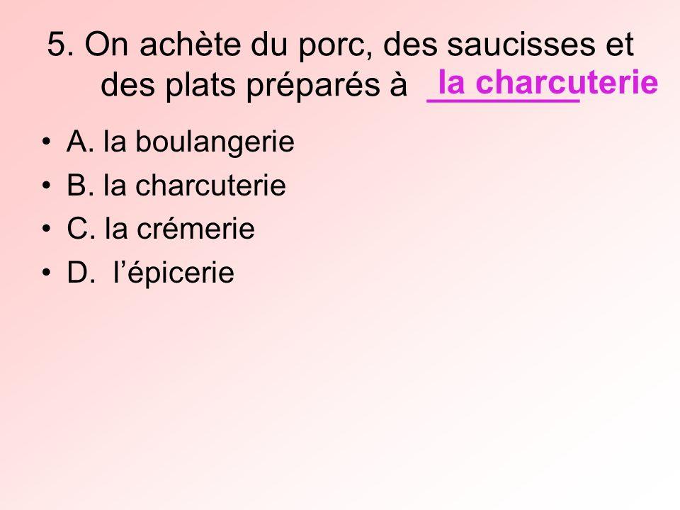 5. On achète du porc, des saucisses et des plats préparés à ________ A.