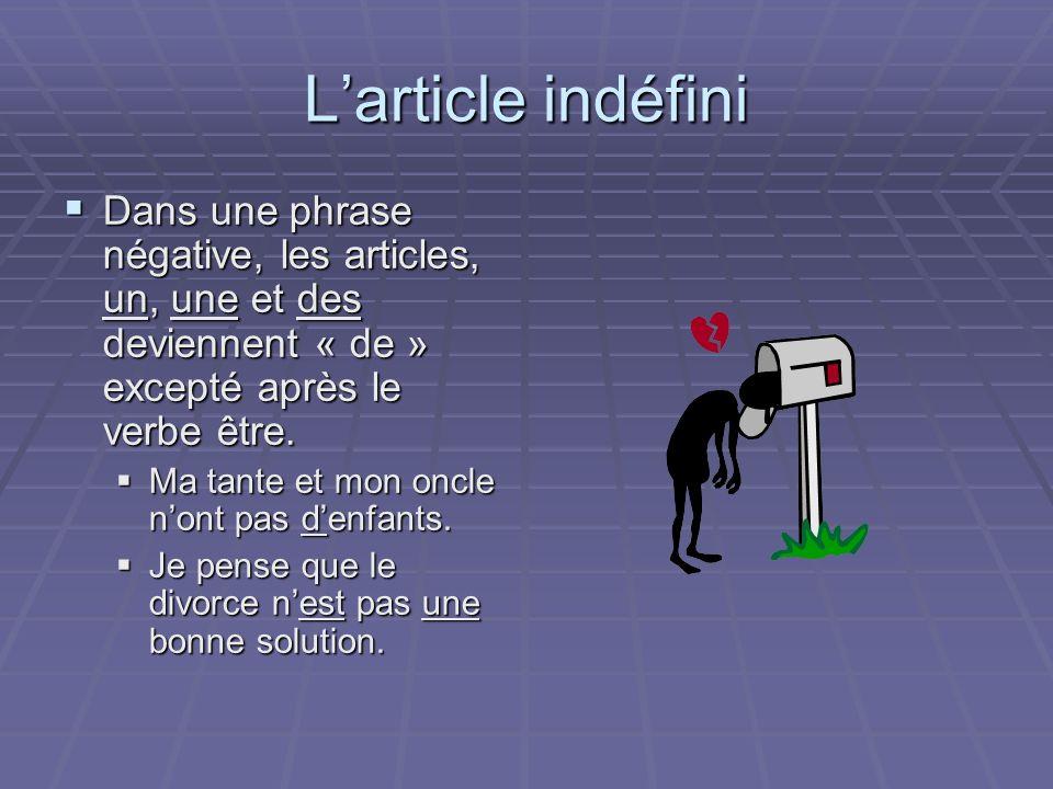 Larticle indéfini Dans une phrase négative, les articles, un, une et des deviennent « de » excepté après le verbe être.