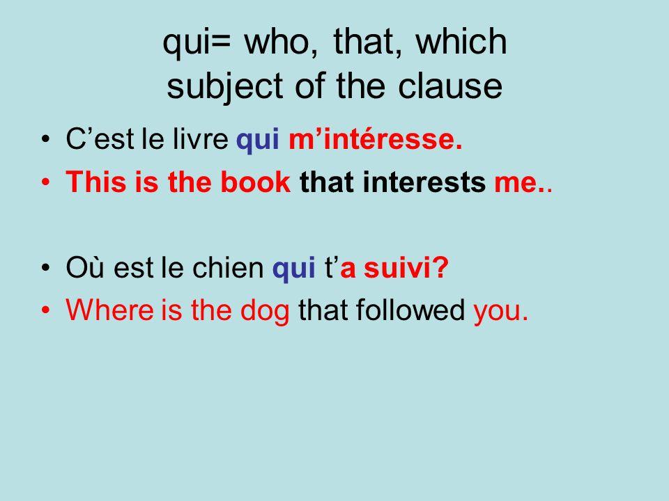 qui= who, that, which subject of the clause Cest le livre qui mintéresse. This is the book that interests me.. Où est le chien qui ta suivi? Where is