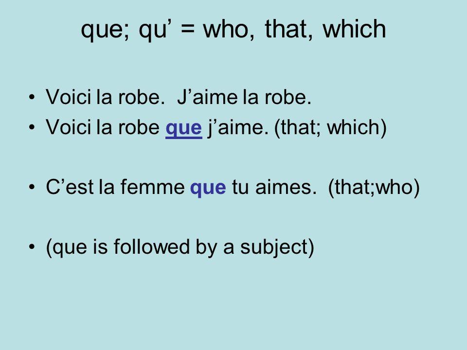 que; qu = who, that, which Voici la robe. Jaime la robe. Voici la robe que jaime. (that; which) Cest la femme que tu aimes. (that;who) (que is followe