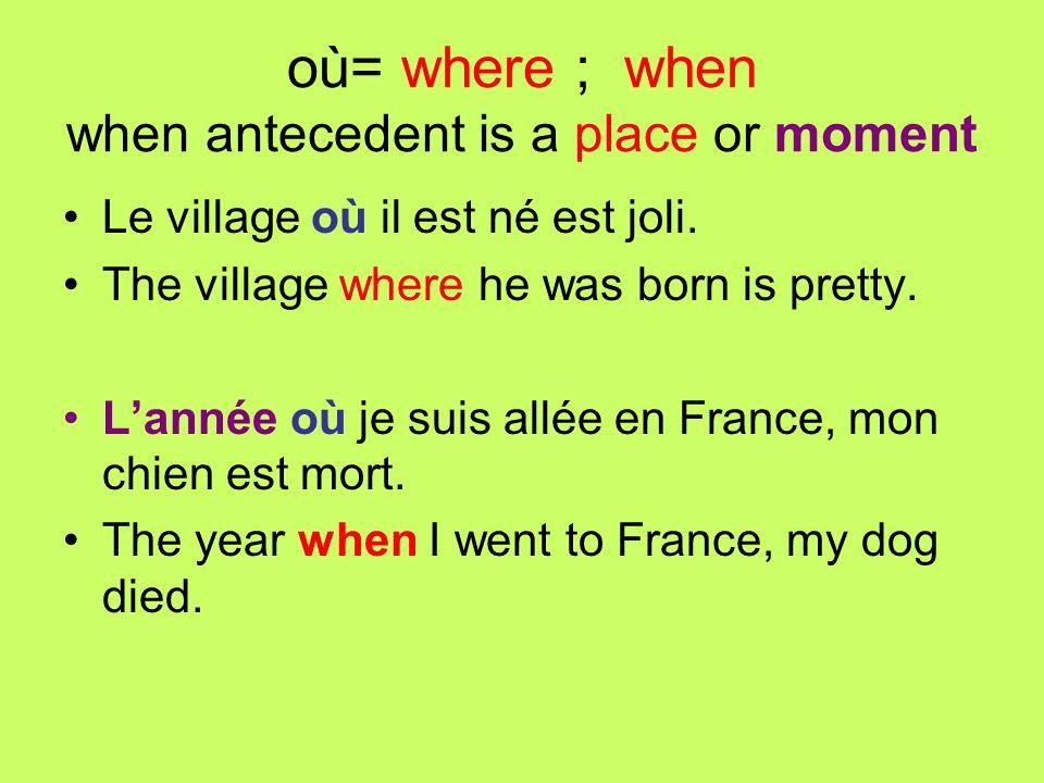 où= where ; when when antecedent is a place or moment Le village où il est né est joli. The village where he was born is pretty. Lannée où je suis all