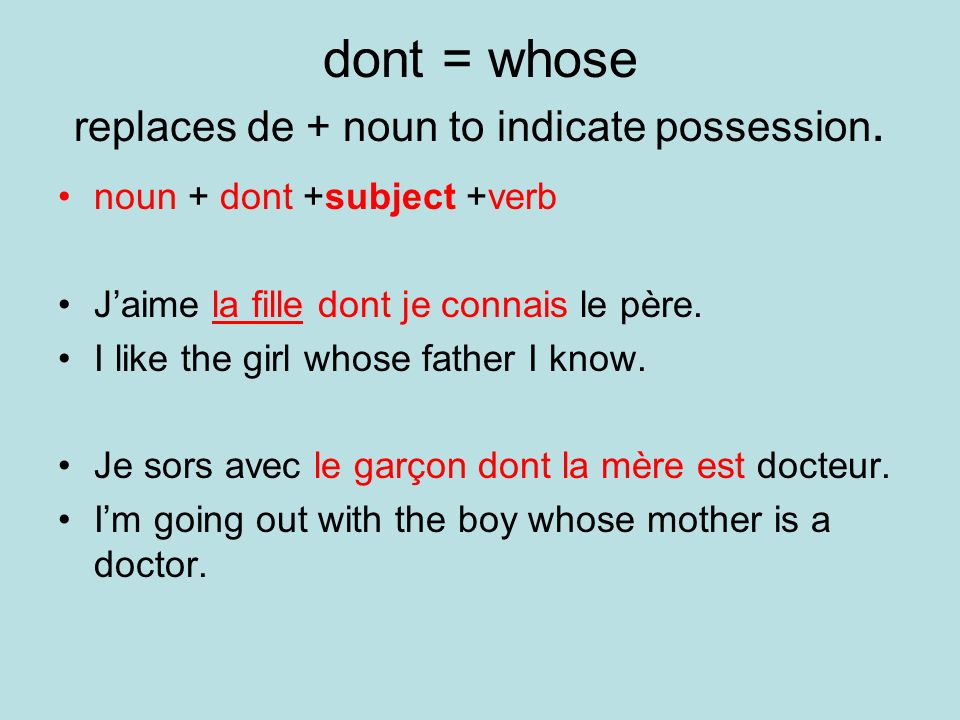 dont = whose replaces de + noun to indicate possession. noun + dont +subject +verb Jaime la fille dont je connais le père. I like the girl whose fathe