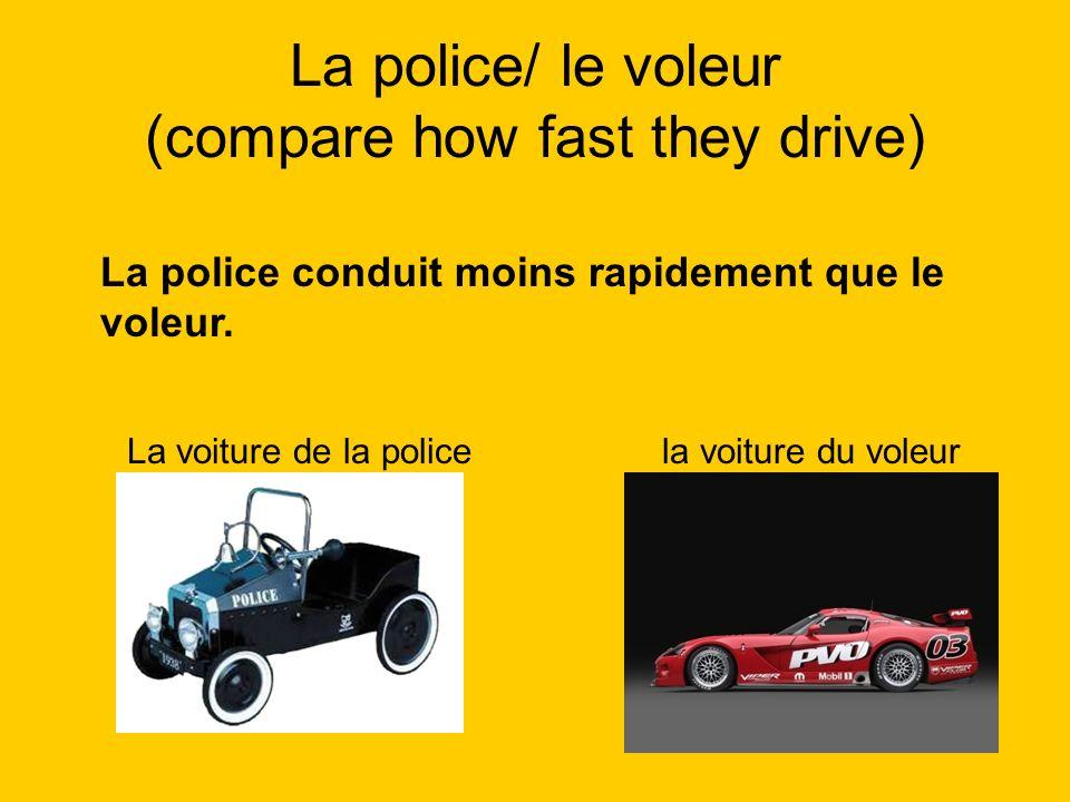 La police/ le voleur (compare how fast they drive) La police conduit moins rapidement que le voleur. La voiture de la policela voiture du voleur